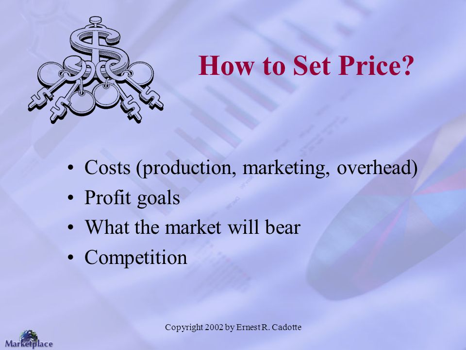 Copyright 2002 by Ernest R. Cadotte How to Set Price? Costs (production, marketing, overhead) Profit goals What the market will bear Competition