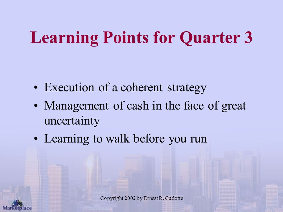 Copyright 2002 by Ernest R. Cadotte Learning Points for Quarter 3 Execution of a coherent strategy Management of cash in the face of great uncertainty
