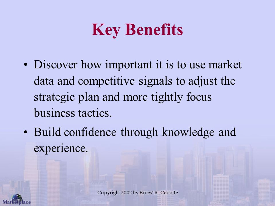 Copyright 2002 by Ernest R. Cadotte Key Benefits Discover how important it is to use market data and competitive signals to adjust the strategic plan