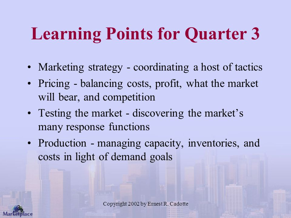 Copyright 2002 by Ernest R. Cadotte Learning Points for Quarter 3 Marketing strategy - coordinating a host of tactics Pricing - balancing costs, profi