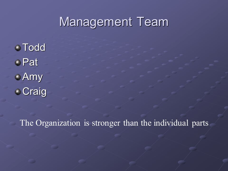 Management Team ToddPatAmyCraig The Organization is stronger than the individual parts