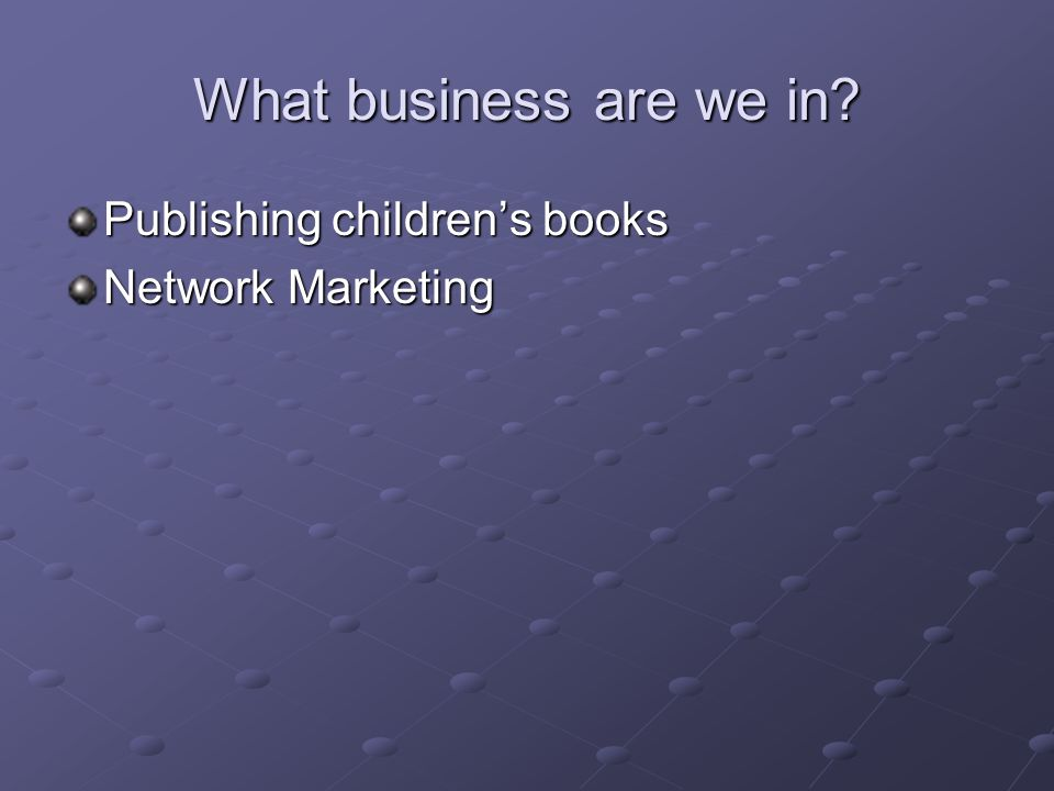 What business are we in? Publishing childrens books Network Marketing