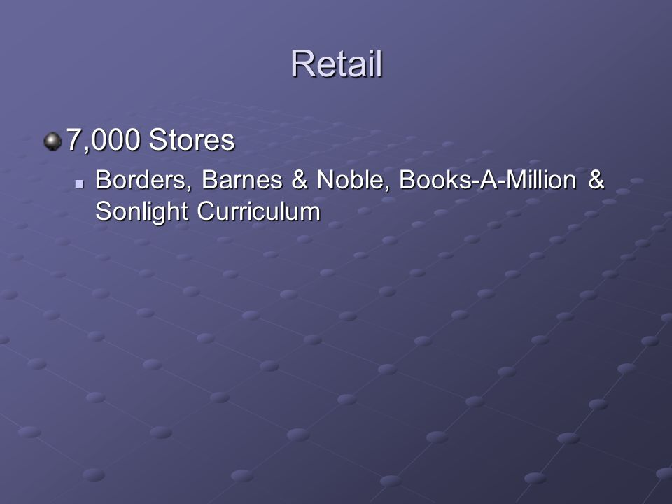 Retail 7,000 Stores Borders, Barnes & Noble, Books-A-Million & Sonlight Curriculum Borders, Barnes & Noble, Books-A-Million & Sonlight Curriculum