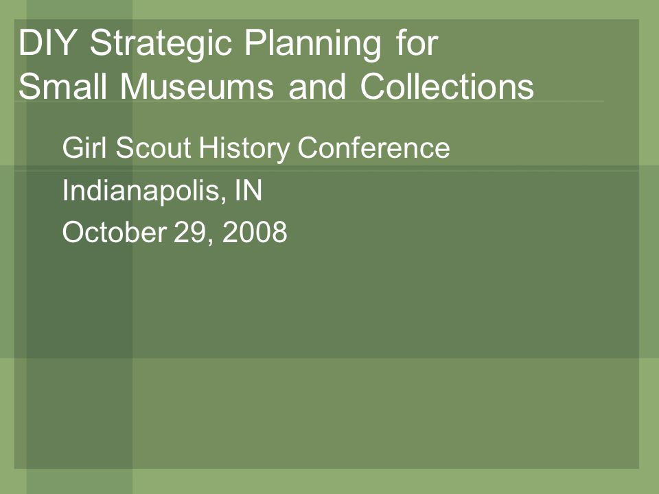 DIY Strategic Planning for Small Museums and Collections Girl Scout History Conference Indianapolis, IN October 29, 2008