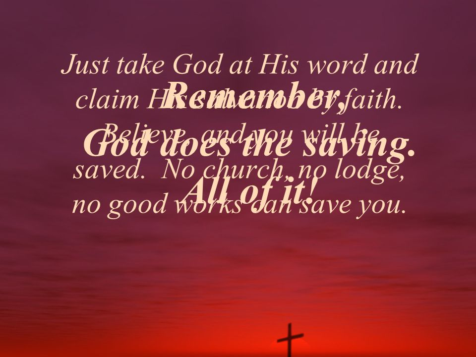 Just take God at His word and claim His salvation by faith. Believe, and you will be saved. No church, no lodge, no good works can save you. Remember,