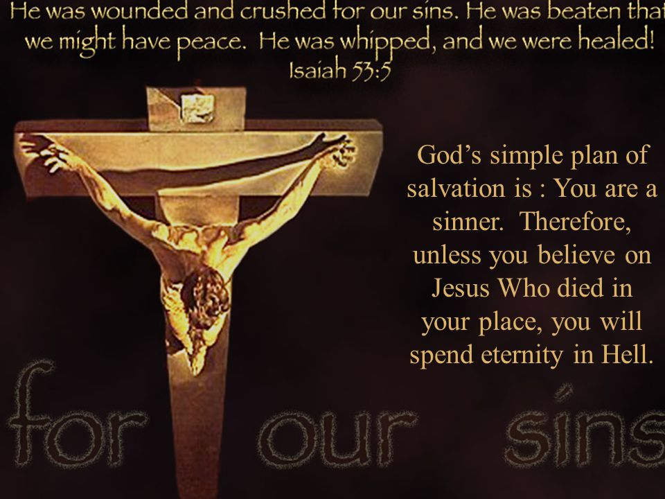 Gods simple plan of salvation is : You are a sinner. Therefore, unless you believe on Jesus Who died in your place, you will spend eternity in Hell.