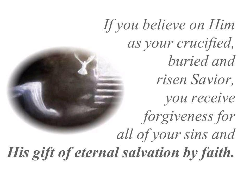 If you believe on Him as your crucified, buried and risen Savior, you receive forgiveness for all of your sins and His gift of eternal salvation by fa