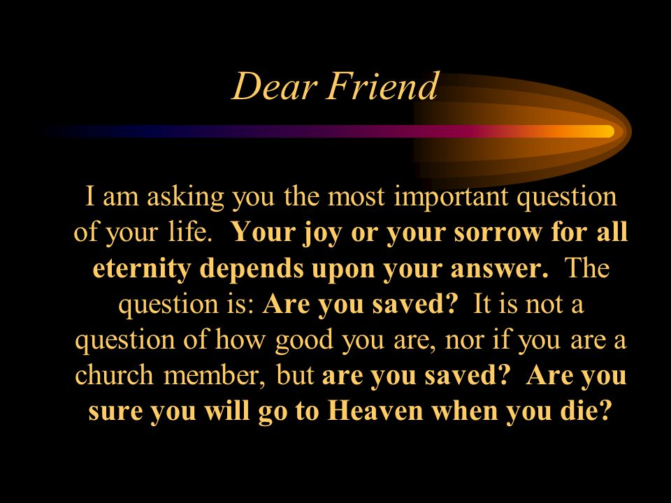 Dear Friend I am asking you the most important question of your life. Your joy or your sorrow for all eternity depends upon your answer. The question
