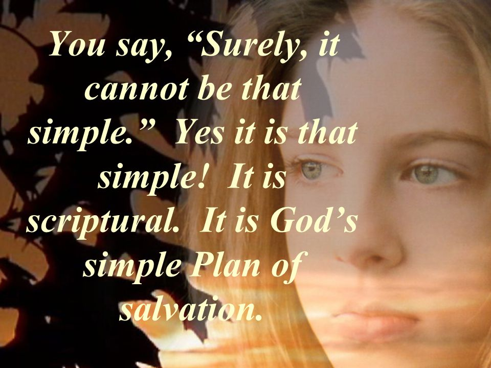 You say, Surely, it cannot be that simple. Yes it is that simple! It is scriptural. It is Gods simple Plan of salvation.