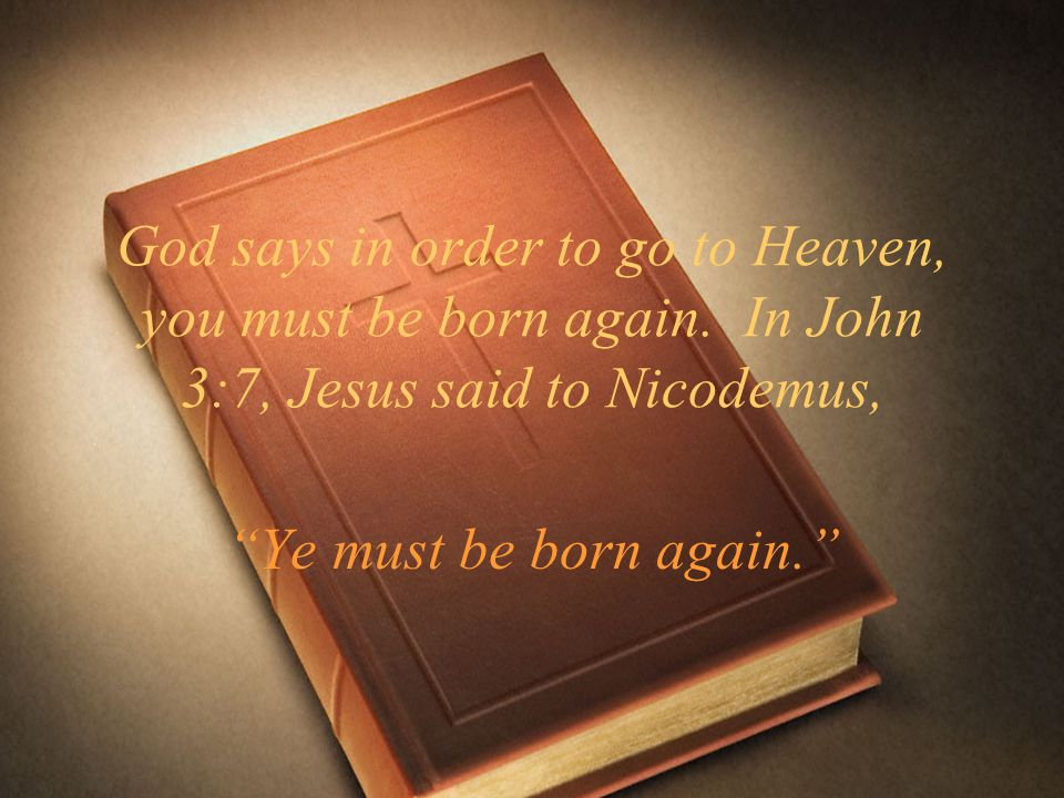 God says in order to go to Heaven, you must be born again. In John 3:7, Jesus said to Nicodemus, Ye must be born again.