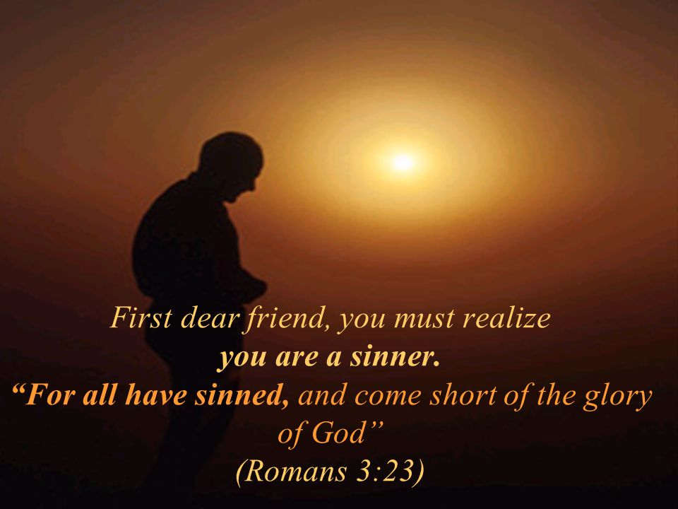First dear friend, you must realize you are a sinner. For all have sinned, and come short of the glory of God (Romans 3:23)