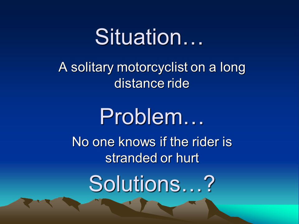 Situation… Problem… No one knows if the rider is stranded or hurt
