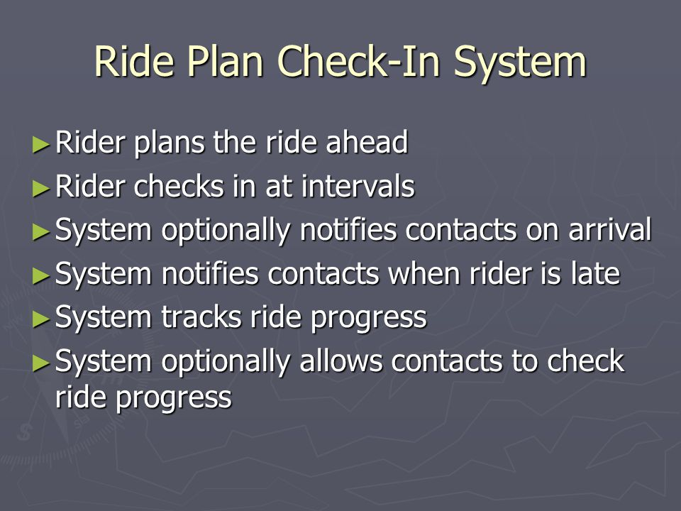 Ride Plan Check-In System Rider checks in at intervals Rider checks in at intervals Via web browser Via web browser Log in with ID and password from any browser connected to the Internet Via e-mail Via e-mail Send a message from an account registered with the system – even from a cell phone via SMS!