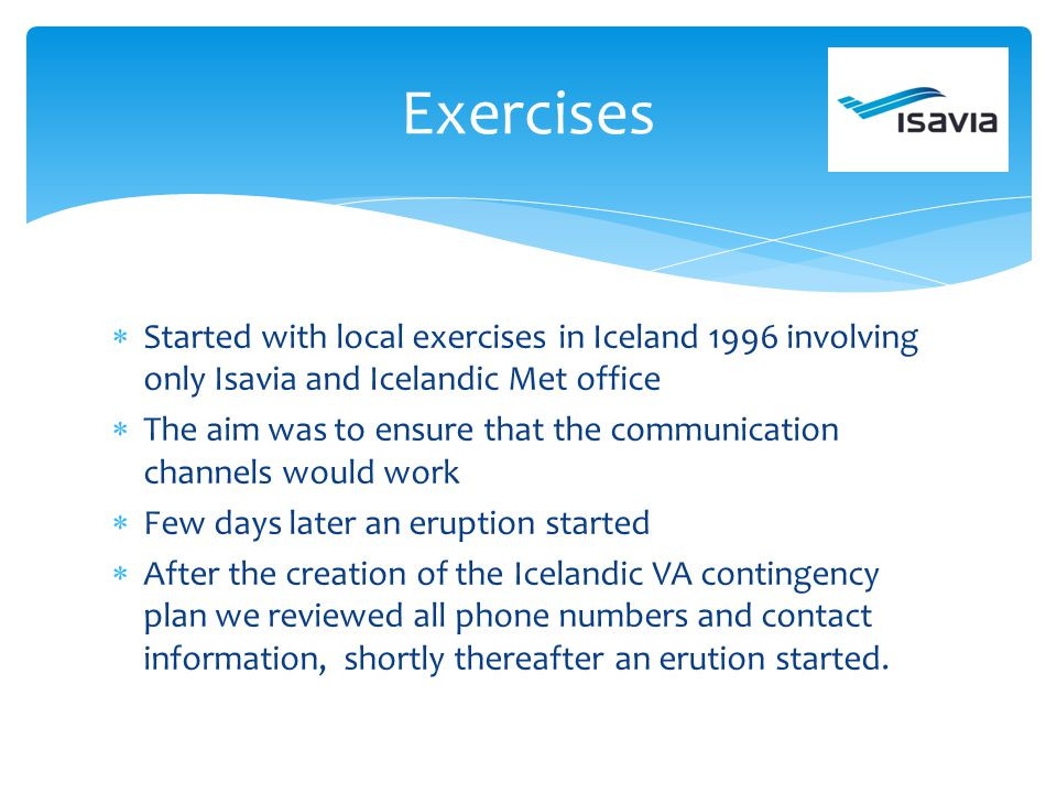 Started with local exercises in Iceland 1996 involving only Isavia and Icelandic Met office The aim was to ensure that the communication channels woul