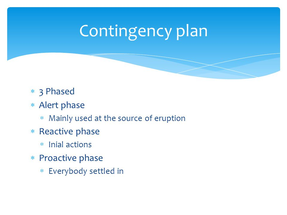 Contingency plan 3 Phased Alert phase Mainly used at the source of eruption Reactive phase Inial actions Proactive phase Everybody settled in