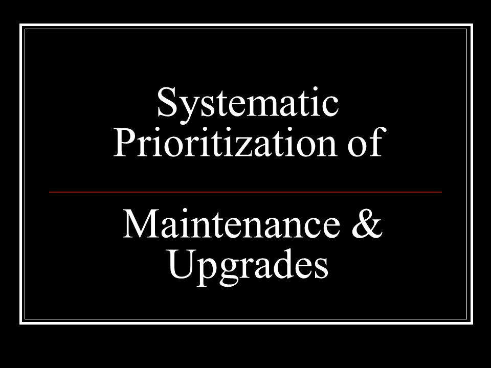 Systematic Prioritization of Maintenance & Upgrades