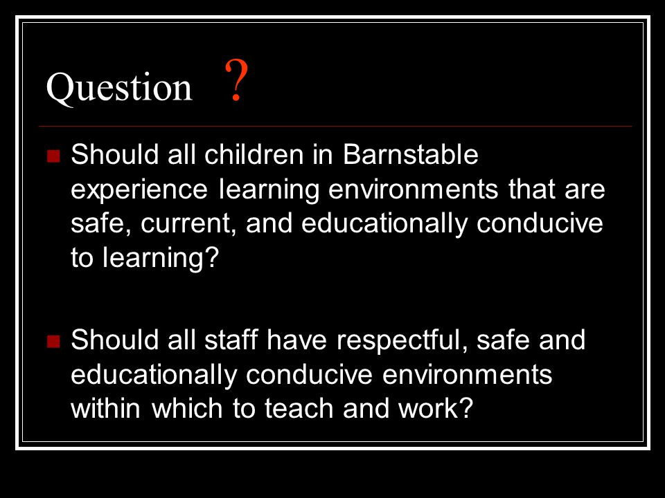 Question ? Should all children in Barnstable experience learning environments that are safe, current, and educationally conducive to learning? Should