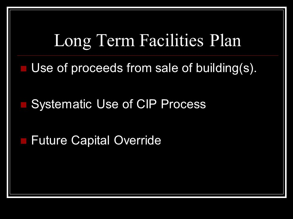 Long Term Facilities Plan Use of proceeds from sale of building(s). Systematic Use of CIP Process Future Capital Override
