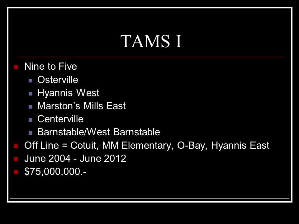 TAMS I Nine to Five Osterville Hyannis West Marstons Mills East Centerville Barnstable/West Barnstable Off Line = Cotuit, MM Elementary, O-Bay, Hyannis East June 2004 - June 2012 $75,000,000.-