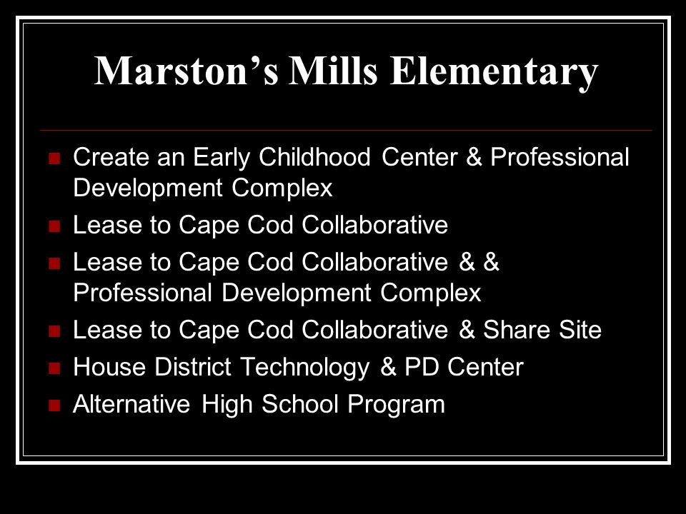 Marstons Mills Elementary Create an Early Childhood Center & Professional Development Complex Lease to Cape Cod Collaborative Lease to Cape Cod Collab