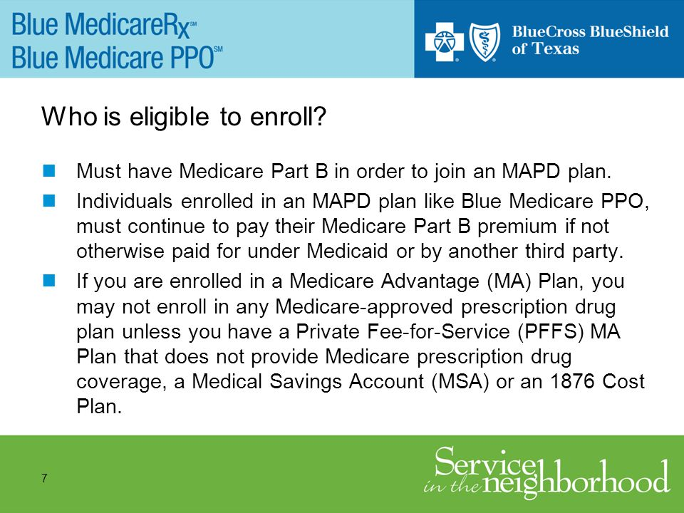7 Who is eligible to enroll. Must have Medicare Part B in order to join an MAPD plan.