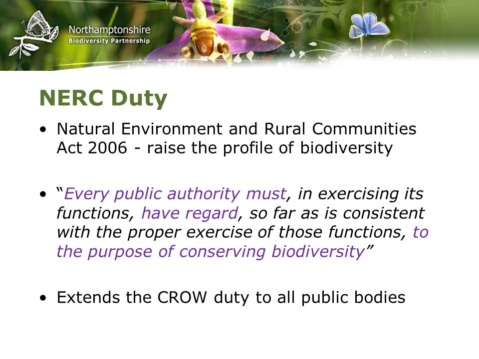 NERC Duty Natural Environment and Rural Communities Act 2006 - raise the profile of biodiversity Every public authority must, in exercising its functions, have regard, so far as is consistent with the proper exercise of those functions, to the purpose of conserving biodiversity Extends the CROW duty to all public bodies