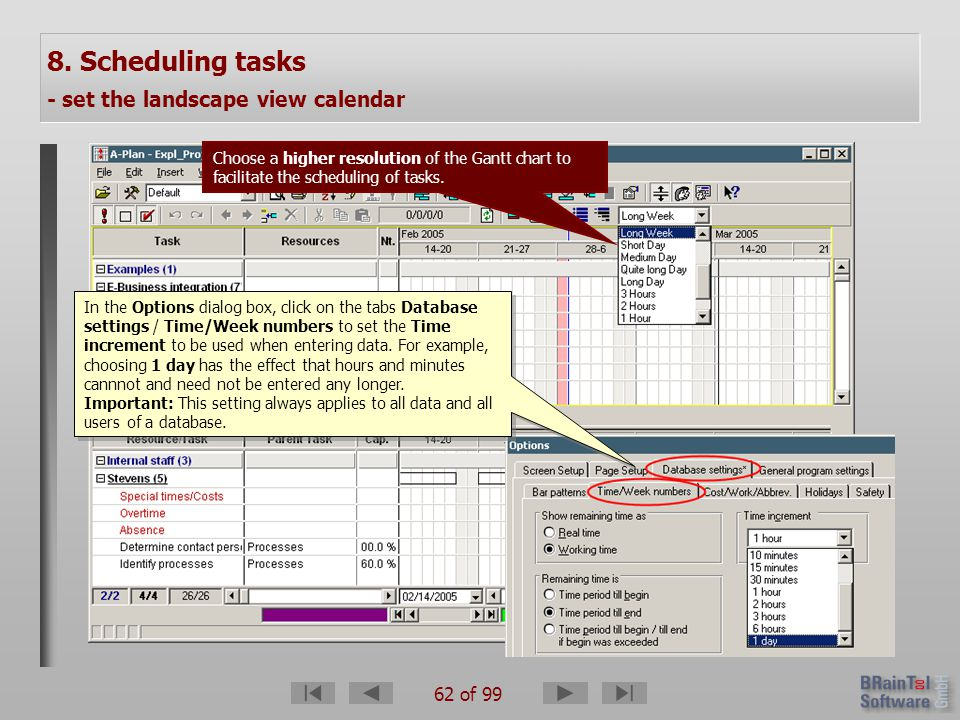 62 of 99 8. Scheduling tasks - set the landscape view calendar Choose a higher resolution of the Gantt chart to facilitate the scheduling of tasks. In