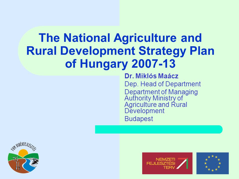 The National Agriculture and Rural Development Strategy Plan of Hungary 2007-13 Dr. Miklós Maácz Dep. Head of Department Department of Managing Author