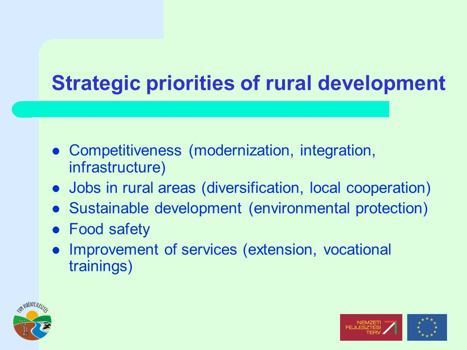 Strategic priorities of rural development Competitiveness (modernization, integration, infrastructure) Jobs in rural areas (diversification, local cooperation) Sustainable development (environmental protection) Food safety Improvement of services (extension, vocational trainings)