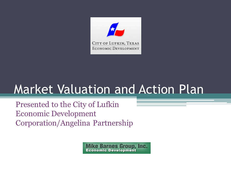 Market Valuation and Action Plan Presented to the City of Lufkin Economic Development Corporation/Angelina Partnership