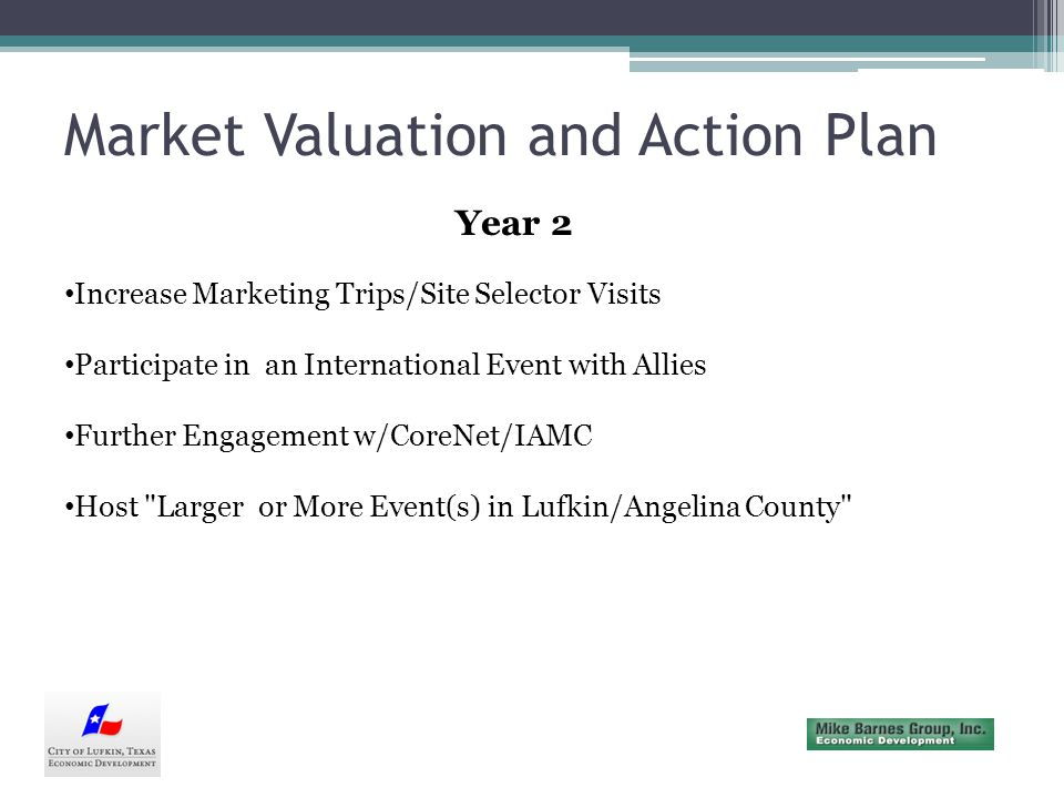 Market Valuation and Action Plan Year 2 Increase Marketing Trips/Site Selector Visits Participate in an International Event with Allies Further Engagement w/CoreNet/IAMC Host Larger or More Event(s) in Lufkin/Angelina County