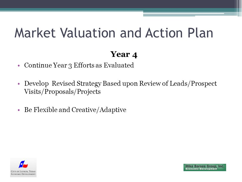Market Valuation and Action Plan Year 4 Continue Year 3 Efforts as Evaluated Develop Revised Strategy Based upon Review of Leads/Prospect Visits/Proposals/Projects Be Flexible and Creative/Adaptive