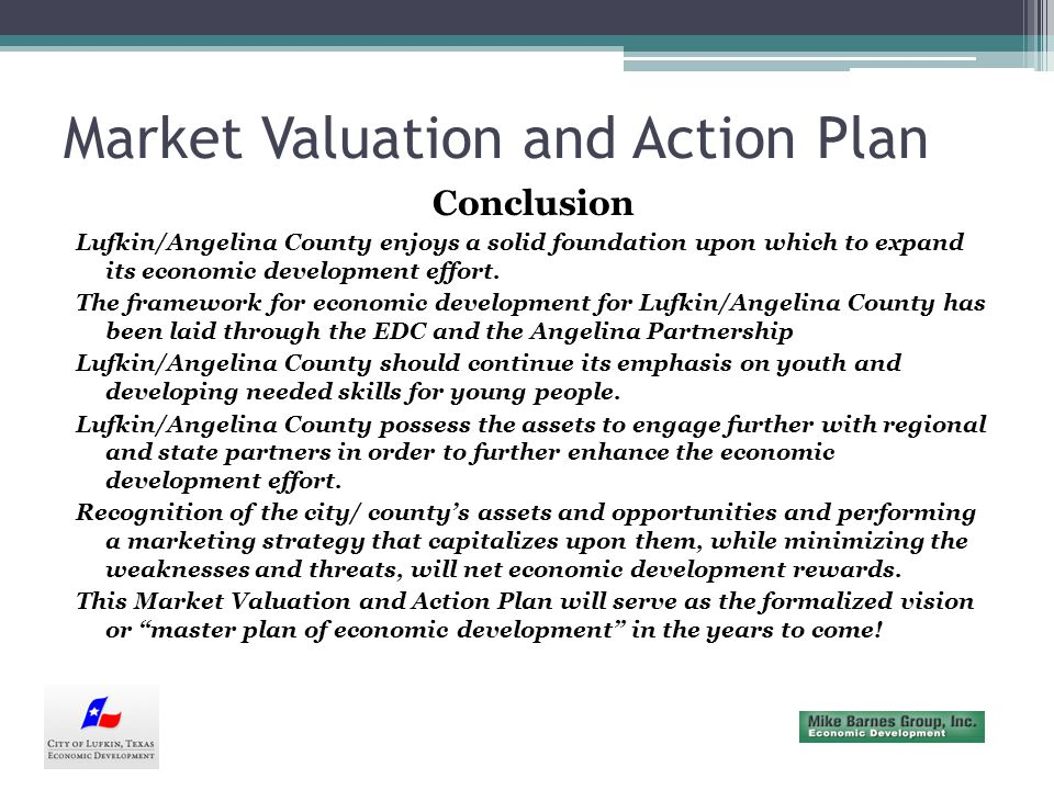 Market Valuation and Action Plan Conclusion Lufkin/Angelina County enjoys a solid foundation upon which to expand its economic development effort.