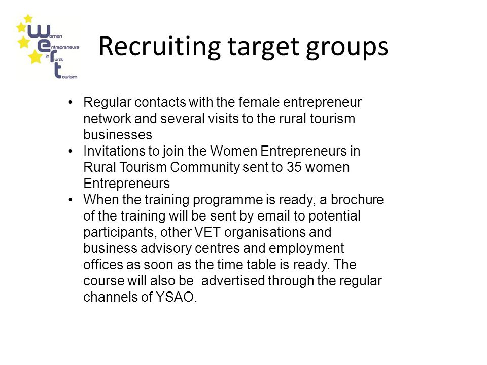 Recruiting target groups Regular contacts with the female entrepreneur network and several visits to the rural tourism businesses Invitations to join the Women Entrepreneurs in Rural Tourism Community sent to 35 women Entrepreneurs When the training programme is ready, a brochure of the training will be sent by email to potential participants, other VET organisations and business advisory centres and employment offices as soon as the time table is ready.