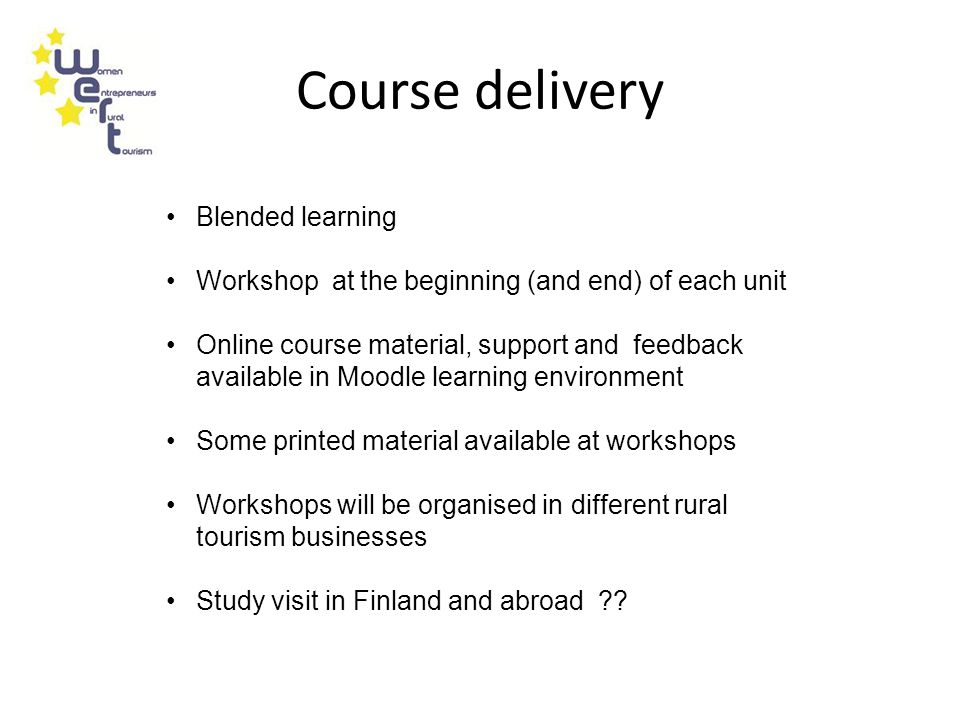 Course delivery Blended learning Workshop at the beginning (and end) of each unit Online course material, support and feedback available in Moodle learning environment Some printed material available at workshops Workshops will be organised in different rural tourism businesses Study visit in Finland and abroad