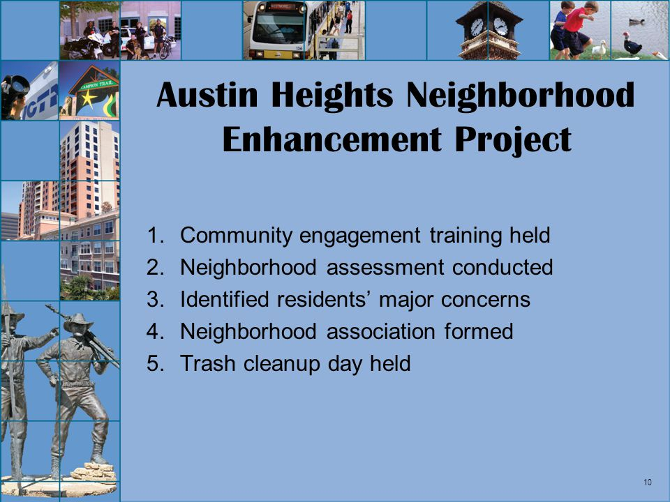 10 Austin Heights Neighborhood Enhancement Project 1.Community engagement training held 2.Neighborhood assessment conducted 3.Identified residents maj