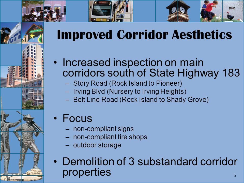 8 Improved Corridor Aesthetics Increased inspection on main corridors south of State Highway 183 –Story Road (Rock Island to Pioneer) –Irving Blvd (Nu