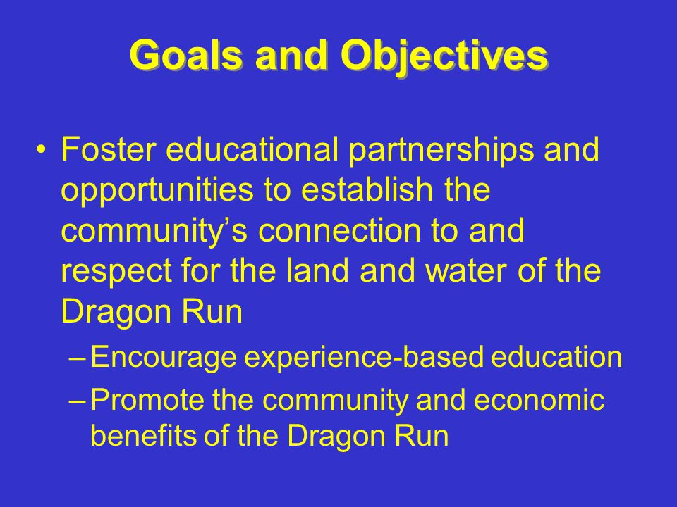Goals and Objectives Foster educational partnerships and opportunities to establish the communitys connection to and respect for the land and water of the Dragon Run –Encourage experience-based education –Promote the community and economic benefits of the Dragon Run