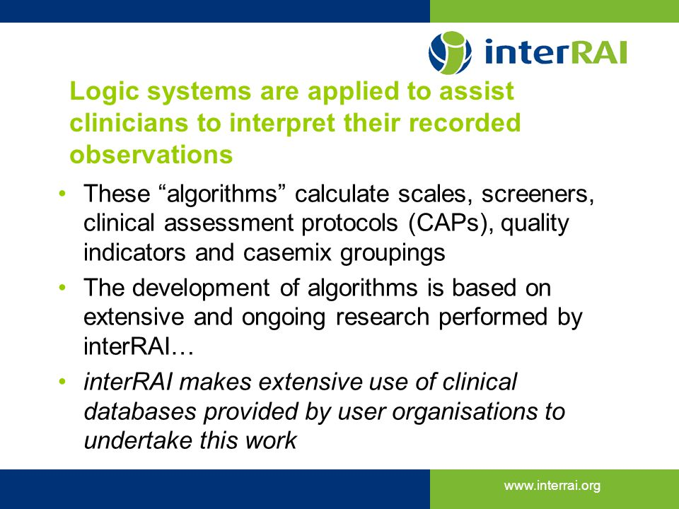 www.interrai.org Logic systems are applied to assist clinicians to interpret their recorded observations These algorithms calculate scales, screeners,