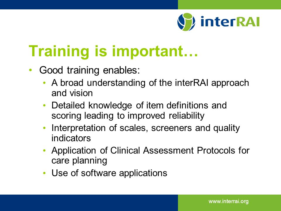 www.interrai.org Training is important… Good training enables: A broad understanding of the interRAI approach and vision Detailed knowledge of item de