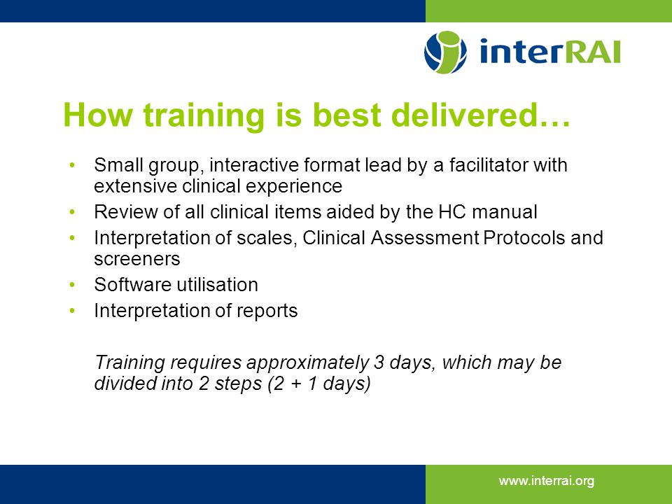 www.interrai.org How training is best delivered… Small group, interactive format lead by a facilitator with extensive clinical experience Review of al