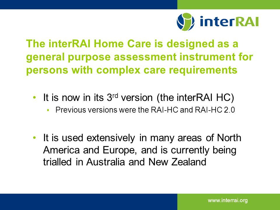 www.interrai.org The interRAI Home Care is designed as a general purpose assessment instrument for persons with complex care requirements It is now in