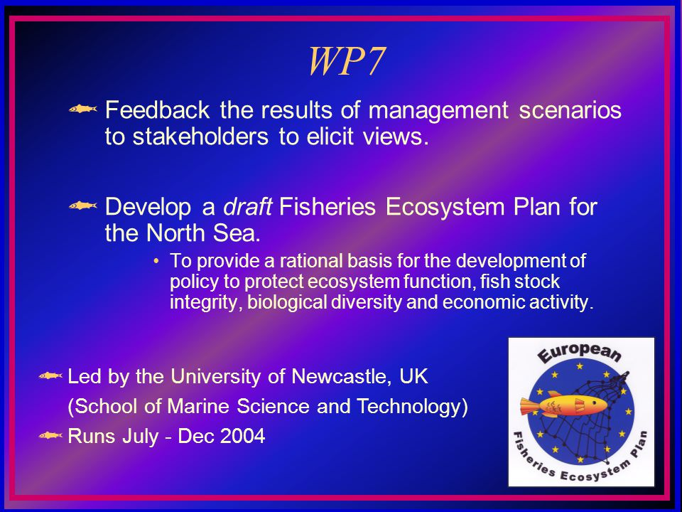 WP7 Feedback the results of management scenarios to stakeholders to elicit views. Develop a draft Fisheries Ecosystem Plan for the North Sea. To provi