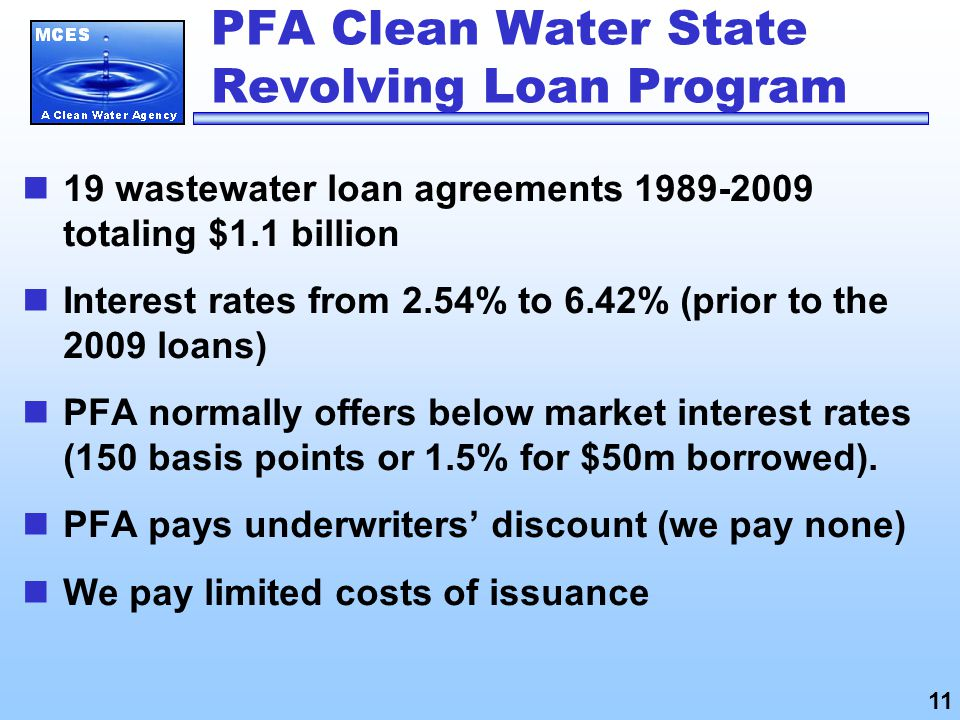 PFA Clean Water State Revolving Loan Program 19 wastewater loan agreements totaling $1.1 billion Interest rates from 2.54% to 6.42% (prior to the 2009 loans) PFA normally offers below market interest rates (150 basis points or 1.5% for $50m borrowed).