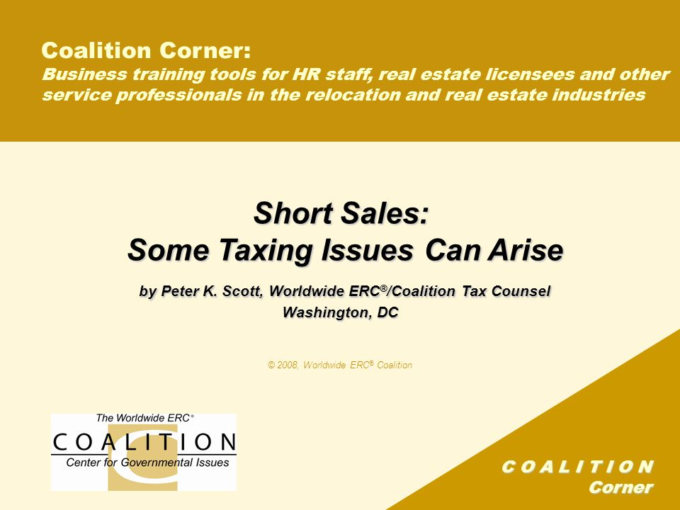 C O A L I T I O N Corner Coalition Corner: Business training tools for HR staff, real estate licensees and other service professionals in the relocation and real estate industries Short Sales: Some Taxing Issues Can Arise by Peter K.