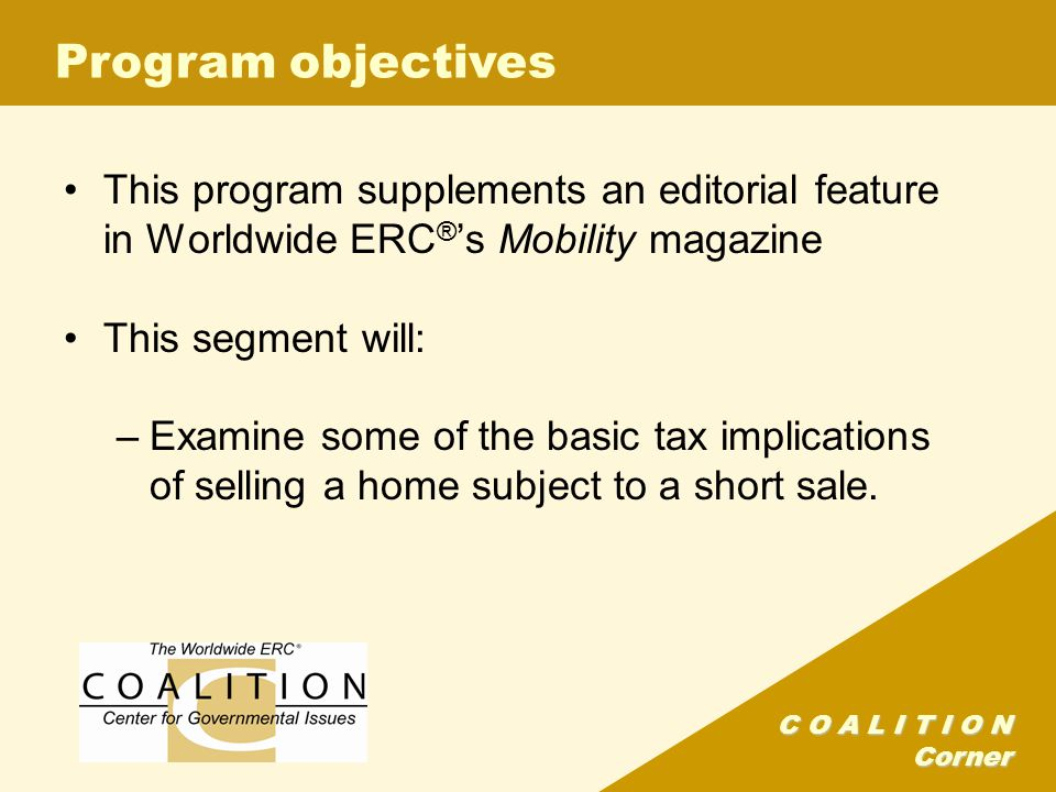 C O A L I T I O N Corner Program objectives This program supplements an editorial feature in Worldwide ERC ® s Mobility magazine This segment will: –Examine some of the basic tax implications of selling a home subject to a short sale.