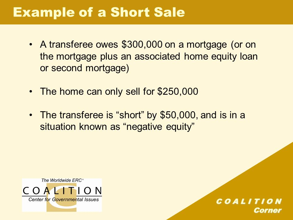 C O A L I T I O N Corner A transferee owes $300,000 on a mortgage (or on the mortgage plus an associated home equity loan or second mortgage) The home can only sell for $250,000 The transferee is short by $50,000, and is in a situation known as negative equity Example of a Short Sale