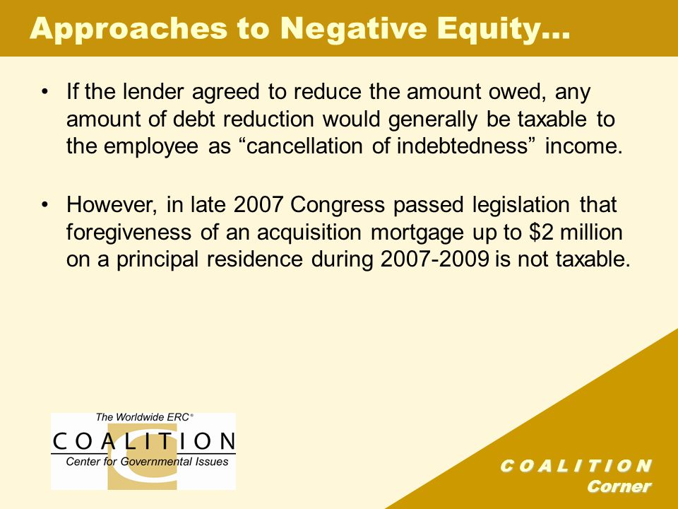 C O A L I T I O N Corner Approaches to Negative Equity… If the lender agreed to reduce the amount owed, any amount of debt reduction would generally be taxable to the employee as cancellation of indebtedness income.