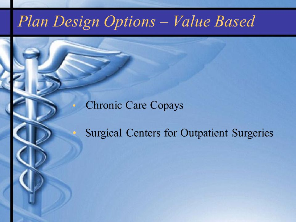 Plan Design Options – Value Based Chronic Care Copays Surgical Centers for Outpatient Surgeries