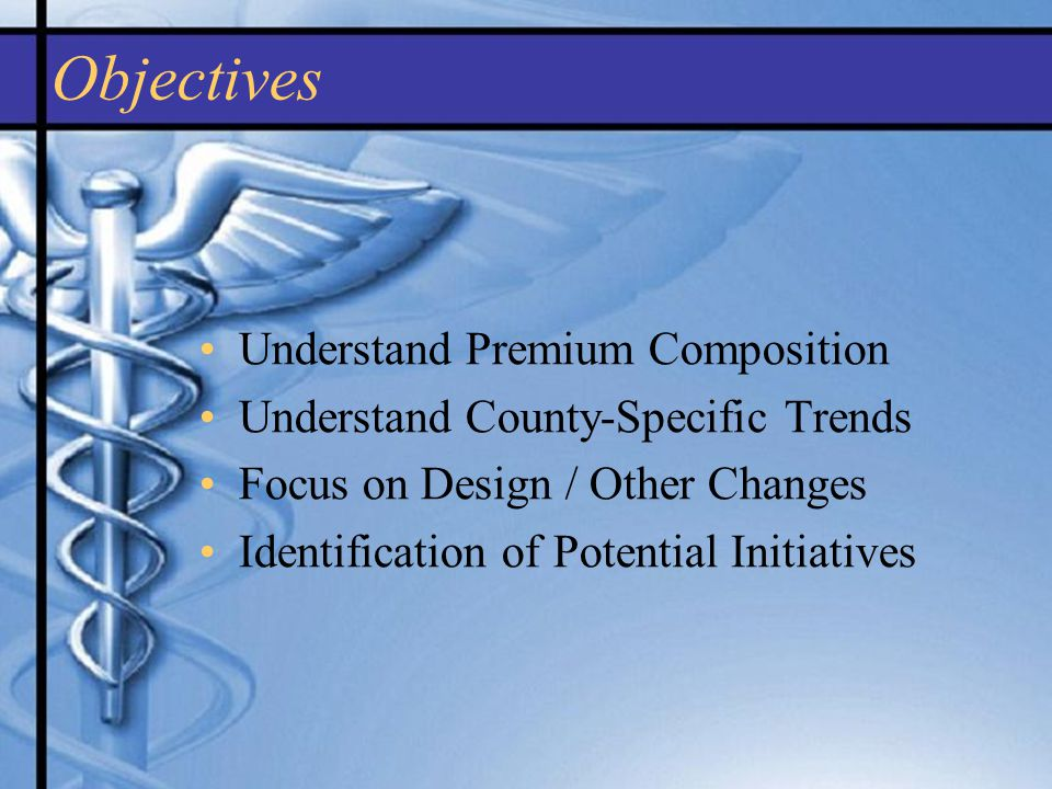 Objectives Understand Premium Composition Understand County-Specific Trends Focus on Design / Other Changes Identification of Potential Initiatives